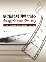 病因論と時間軸で語る Biology-Oriented Dentistry メンテナンス治療累計1,000年の症例アーカイブス