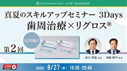 Doctorbook academy LIVE SEMINAR「真夏のスキルアップセミナー3Days 歯周治療×リグロス® 第2回(応用編1)」開催
