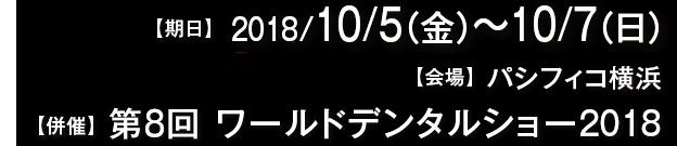at パシフィコ横浜 2018/10/5(金)〜10/7(日)開催 [併催] 第8回 ワールドデンタルショー2018